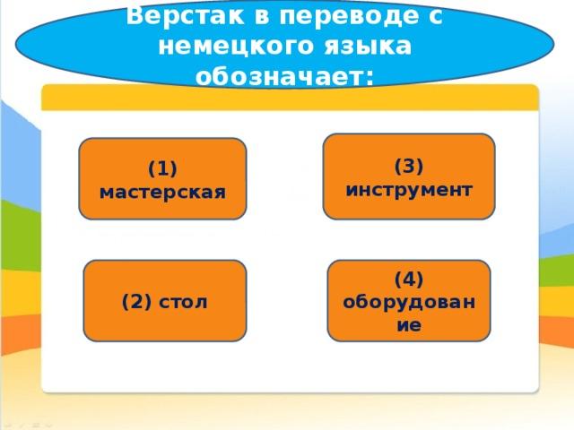 Верстак в переводе с немецкого языка обозначает: (3) инструмент (1) мастерская (2) стол (4) оборудование