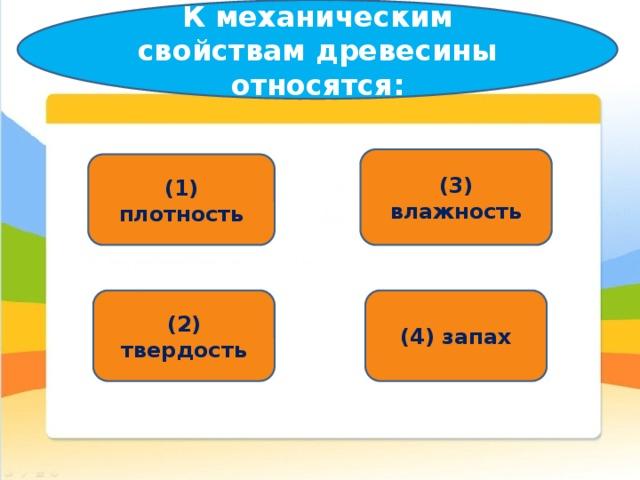 К механическим свойствам древесины относятся: (3) влажность (1) плотность (2) твердость (4) запах