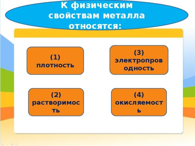 К физическим свойствам металла относятся:   (3) электропроводность (1) плотность (2) растворимость (4) окисляемость