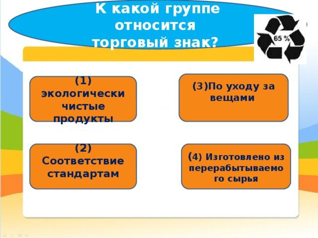 К какой группе относится  торговый знак?   (3)По уходу за вещами  (1) экологически чистые продукты (2) Соответствие стандартам ( 4) Изготовлено из перерабытываемого сырья