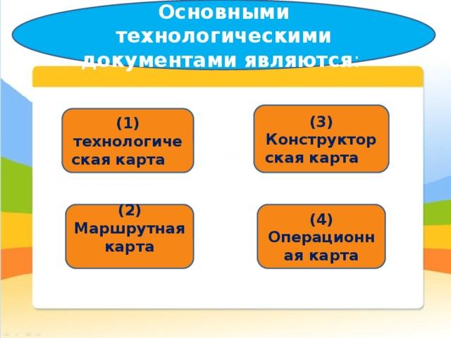Основными технологическими документами являются :   (3)  Конструкторская карта  (1) технологическая карта  (2) Маршрутная карта (4) Операционная карта