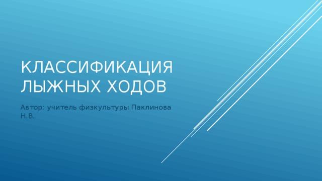 Классификация лыжных ходов Автор: учитель физкультуры Паклинова Н.В.
