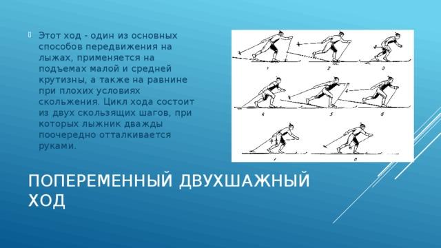 Этот ход - один из основных способов передвижения на лыжах, применяется на подъемах малой и средней крутизны, а также на равнине при плохих условиях скольжения. Цикл хода состоит из двух скользящих шагов, при которых лыжник дважды поочередно отталкивается руками.