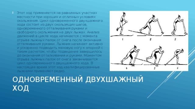 Этот ход применяется на равнинных участках местности при хороших и отличных условиях скольжения. Цикл одновременного двухшажного хода состоит из двух скользящих шагов, одновременного отталкивания руками и свободного скольжения на двух лыжах. Анализ движений в цикле хода начинается с момента отрыва лыжных палок от снега после окончания отталкивания руками. Лыжник начинает активно и ускоренно подводить маховую ногу к опорной с таким расчетом, чтобы подведение завершилось до окончания отталкивания и руками. Моментом отрыва лыжных палок от снега заканчивается цикл одновременного двухшажного хода. В настоящее время этот ход квалифицированные лыжники применяют редко.