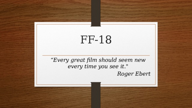"""FF-18 """" Every great film should seem new every time you see it."""