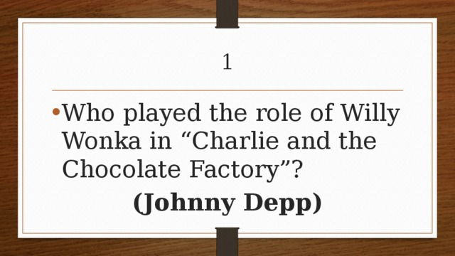 """1 Who played the role of Willy Wonka in """"Charlie and the Chocolate Factory""""? (Johnny Depp)"""