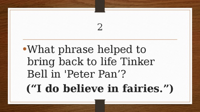 """2 What phrase helped to bring back to life Tinker Bell in 'Peter Pan'? (""""I do believe in fairies."""")"""