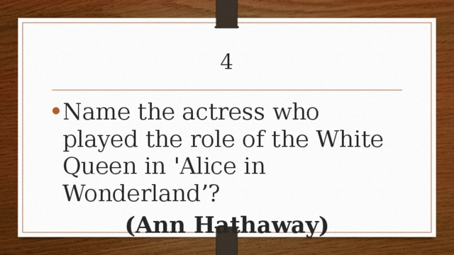 4 Name the actress who played the role of the White Queen in 'Alice in Wonderland'? (Ann Hathaway)