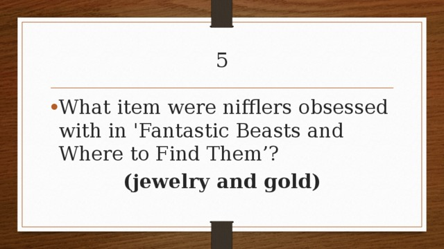 5 What item were nifflers obsessed with in 'Fantastic Beasts and Where to Find Them'? (jewelry and gold)