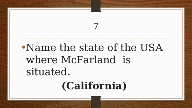 7 Name the state of the USA where McFarland is situated. (California)