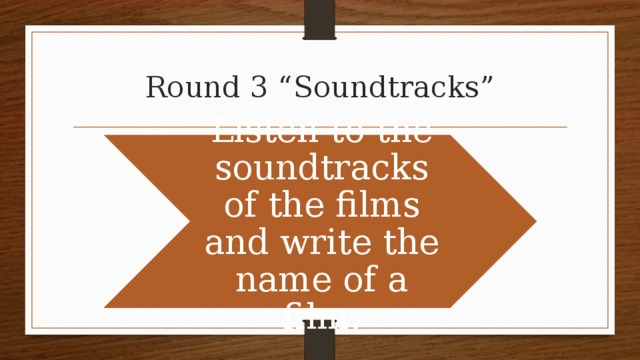 """Round 3 """"Soundtracks"""" Listen to the soundtracks of the films and write the name of a film."""