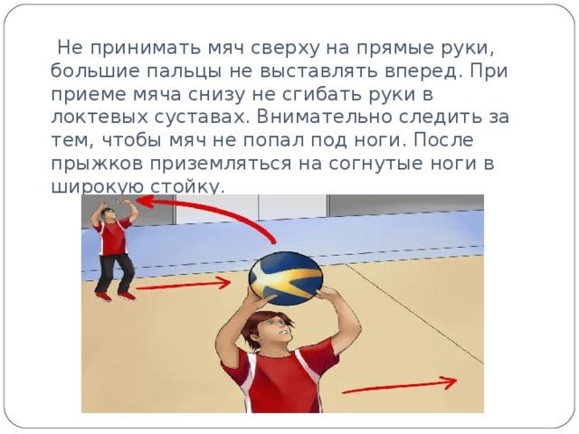 Не принимать мяч сверху на прямые руки, большие пальцы не выставлять вперед. При приеме мяча снизу не сгибать руки в локтевых суставах. Внимательно следить за тем, чтобы мяч не попал под ноги. После прыжков приземляться на согнутые ноги в широкую стойку.