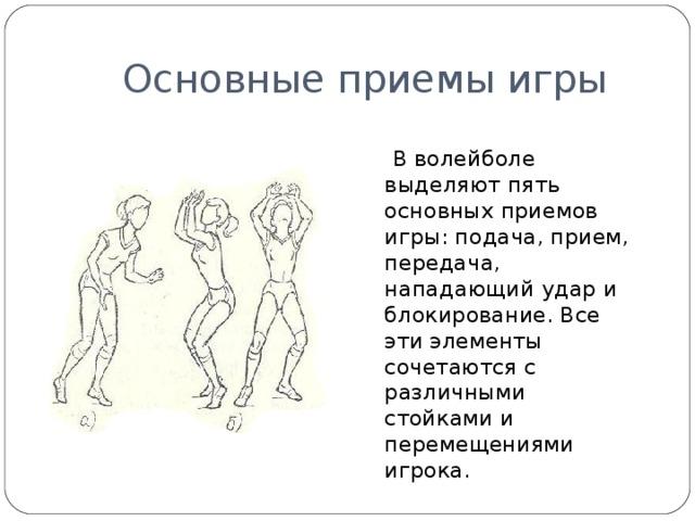 Основные приемы игры  В волейболе выделяют пять основных приемов игры: подача, прием, передача, нападающий удар и блокирование. Все эти элементы сочетаются с различными стойками и перемещениями игрока.