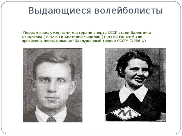 Выдающиеся волейболисты    Первыми заслуженными мастерами спорта СССР стали Валентина Осколкова (1942 г.) и Анатолий Чинилин (1944 г.) Им же были присвоены первые звания