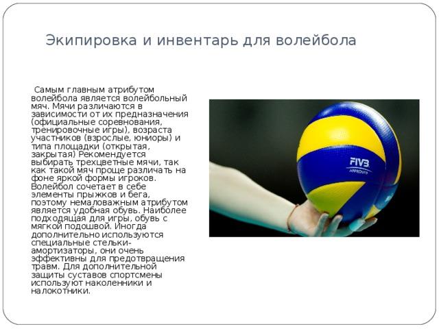 Экипировка и инвентарь для волейбола    Самым главным атрибутом волейбола является волейбольный мяч. Мячи различаются в зависимости от их предназначения (официальные соревнования, тренировочные игры), возраста участников (взрослые, юниоры) и типа площадки (открытая, закрытая) Рекомендуется выбирать трехцветные мячи, так как такой мяч проще различать на фоне яркой формы игроков.  Волейбол сочетает в себе элементы прыжков и бега, поэтому немаловажным атрибутом является удобная обувь. Наиболее подходящая для игры, обувь с мягкой подошвой. Иногда дополнительно используются специальные стельки-амортизаторы, они очень эффективны для предотвращения травм. Для дополнительной защиты суставов спортсмены используют наколенники и налокотники.