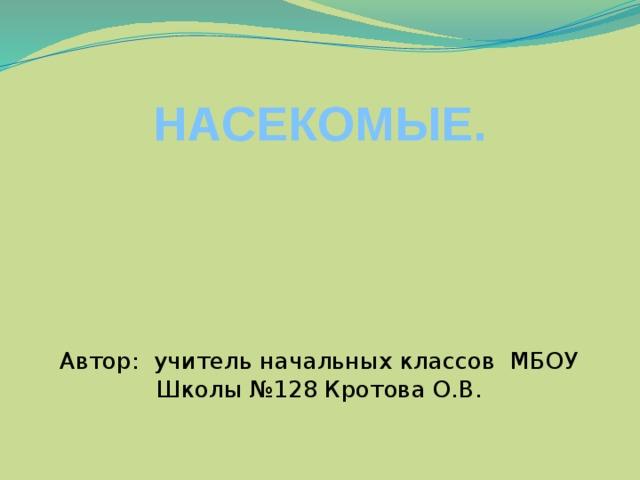 НАСЕКОМЫЕ. Автор: учитель начальных классов МБОУ Школы №128 Кротова О.В.