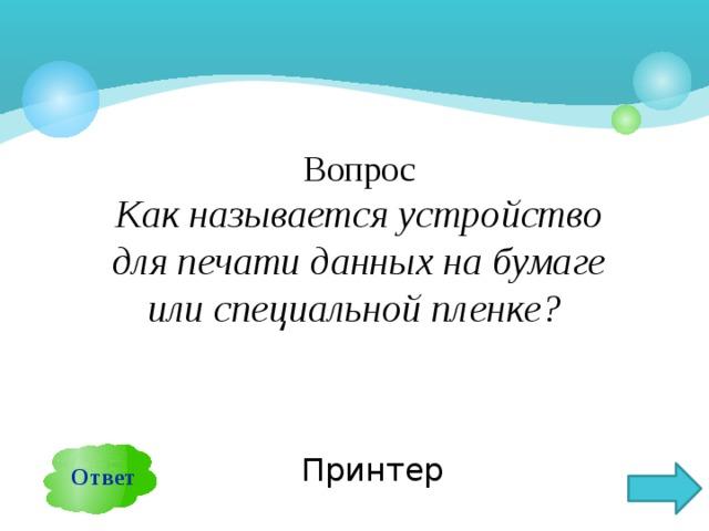 Вопрос Как называется устройство для печати данных на бумаге или специальной пленке? Ответ Принтер