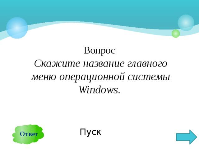 Вопрос  Скажите название главного меню операционной системы Windows. Ответ Пуск