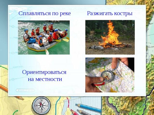ё  Сплавляться по реке Разжигать костры  Ориентироваться на местности