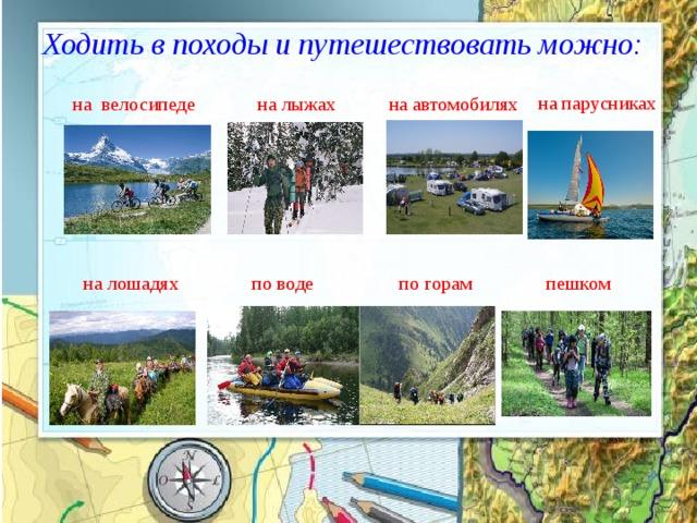 Ходить в походы и путешествовать можно:  на парусниках на автомобилях на лыжах на велосипеде  по воде пешком по горам на лошадях