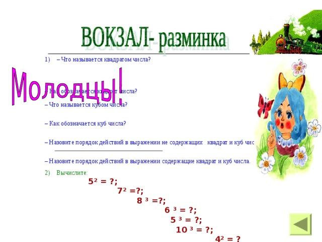 – Что называется квадратом числа?   – Как обозначается квадрат числа?  – Что называется кубом числа?   – Как обозначается куб числа?   – Назовите порядок действий в выражении не содержащих квадрат и куб числа.   – Назовите порядок действий в выражении содержащие квадрат и куб числа. Вычислите: