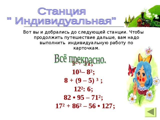 Вот вы и добрались до следующей станции. Чтобы продолжить путешествие дальше, вам надо выполнить индивидуальную работу по карточкам. 9²+ 31; 10³– 8²; 8 + (9 – 5) ³ ; 12²: 6; 82 • 95 – 71²;  17² + 86² – 56 • 127;