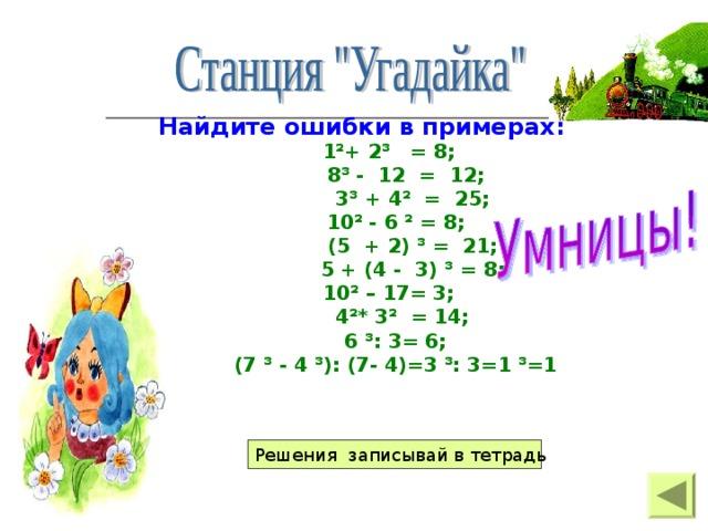 Найдите ошибки в примерах: 1²+ 2³ = 8;  8³ - 12 = 12;  3³ + 4² = 25; 10² - 6 ² = 8;  (5 + 2) ³ = 21;  5 + (4 - 3) ³ = 8; 10² – 17= 3;  4²* 3² = 14; 6 ³: 3= 6; (7 ³ - 4 ³): (7- 4)=3 ³: 3=1 ³=1   Решения записывай в тетрадь
