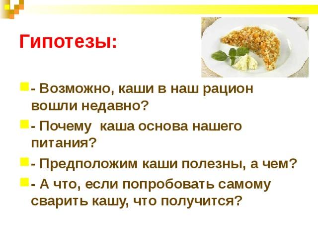 Гипотезы: - Возможно, каши в наш рацион вошли недавно? - Почему каша основа нашего питания? - Предположим каши полезны, а чем? - А что, если попробовать самому сварить кашу, что получится?