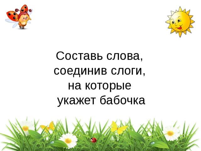 Составь слова,  соединив слоги, на которые  укажет бабочка