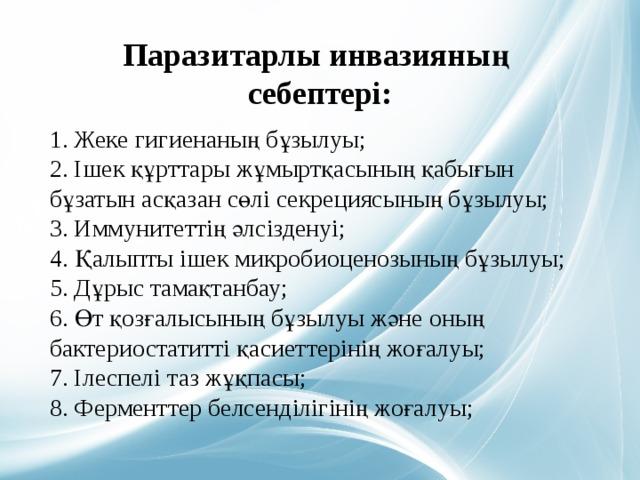 Паразитарлы инвазияның себептері:   1. Жеке гигиенаның бұзылуы;  2. Ішек құрттары жұмыртқасының қабығын бұзатын асқазан сөлі секрециясының бұзылуы;  3. Иммунитеттің әлсізденуі;  4. Қалыпты ішек микробиоценозының бұзылуы;  5. Дұрыс тамақтанбау;  6. Өт қозғалысының бұзылуы және оның бактериостатитті қасиеттерінің жоғалуы;  7. Ілеспелі таз жұқпасы;  8. Ферменттер белсенділігінің жоғалуы;
