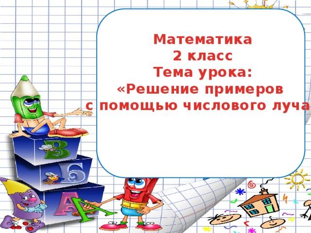 Математика 2 класс Тема урока: «Решение примеров с помощью числового луча»