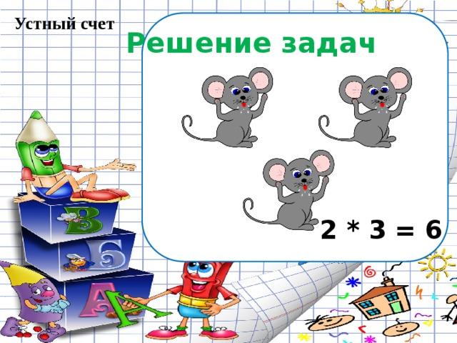 Устный счет Решение задач 2 * 3 = 6