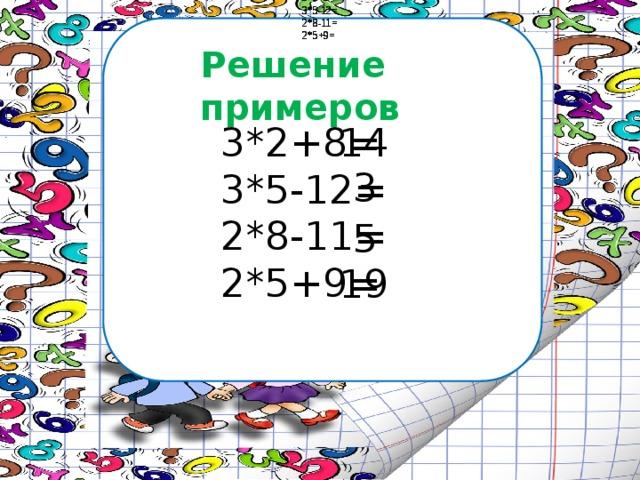 3*2+8= 3*2+8= 3*2+8= 3*2+8= 3*5-12= 3*5-12= 3*5-12= 3*5-12= 2*8-11= 2*8-11= 2*8-11= 2*8-11= 2*5+9= 2*5+9= 2*5+9= 2*5+9= Решение примеров 14 3*2+8= 3*5-12= 2*8-11= 2*5+9= 3 5 19