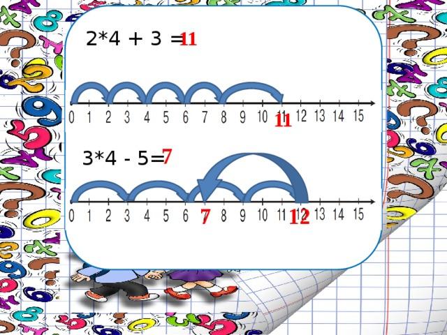 2*4 + 3 = 11 11 7 3*4 - 5= 12 7