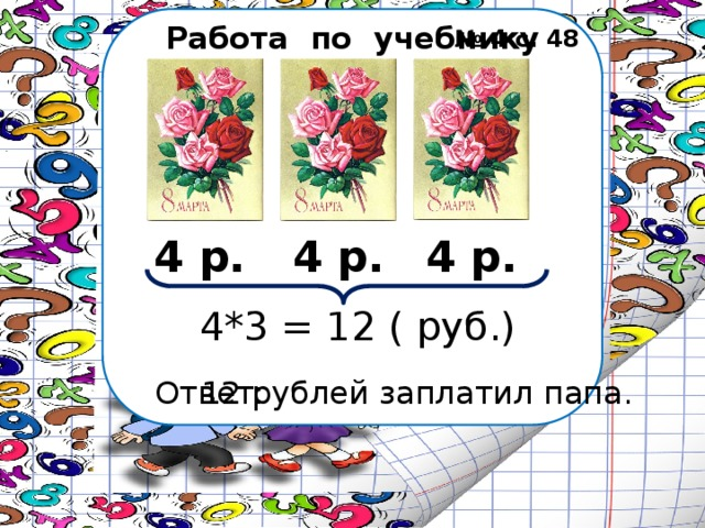 Работа по учебнику № 4 с. 48 4 р. 4 р. 4 р. 4*3 = 12 ( руб.) Ответ: 12 рублей заплатил папа.