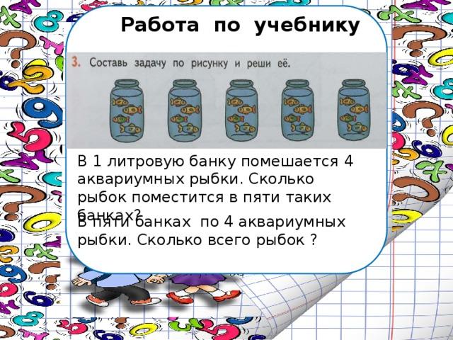 Работа по учебнику В 1 литровую банку помешается 4 аквариумных рыбки. Сколько рыбок поместится в пяти таких банках? В пяти банках по 4 аквариумных рыбки. Сколько всего рыбок ?