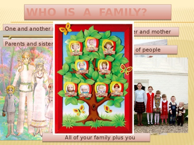 WHO IS A FAMILY? One and another makes two Baby and father and mother Parents and sister and brother  All kinds of people  All of your family plus you