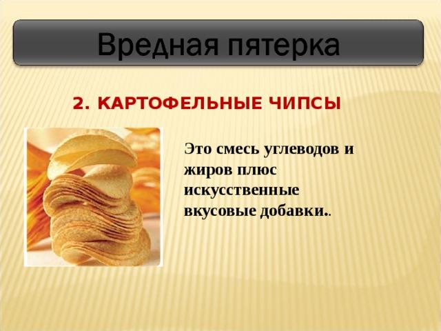 2. КАРТОФЕЛЬНЫЕ ЧИПСЫ Это смесь углеводов и жиров плюс искусственные вкусовые добавки. .