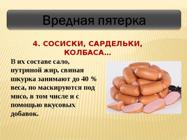 4. СОСИСКИ, САРДЕЛЬКИ, КОЛБАСА… В их составе сало, нутряной жир, свиная шкурка занимают до 40 % веса, но маскируются под мясо, в том числе и с помощью вкусовых добавок.