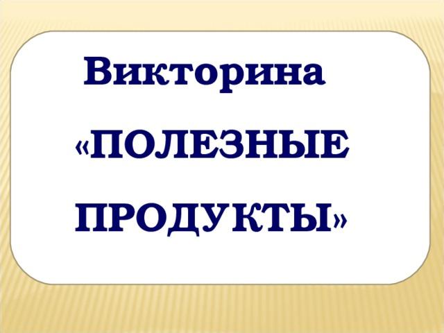 Викторина «ПОЛЕЗНЫЕ ПРОДУКТЫ»