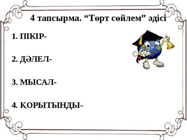 """4 тапсырма. """"Төрт сөйлем"""" әдісі 1. ПІКІР-  2. ДӘЛЕЛ-  3. МЫСАЛ-  4. ҚОРЫТЫНДЫ-"""