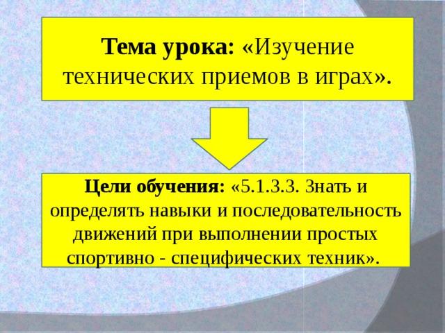 Тема урока: «Изучение технических приемов в играх». Цели обучения: «5.1.3.3. Знать и определять навыки и последовательность движений при выполнении простых спортивно - специфических техник».