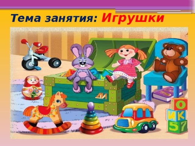 Тема занятия: Игрушки