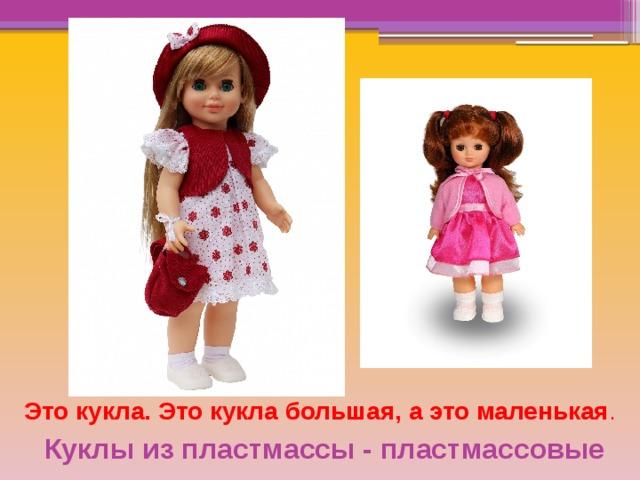 Это кукла. Это кукла большая, а это маленькая . Куклы из пластмассы - пластмассовые