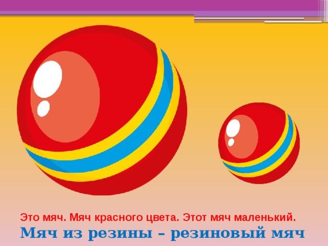 Это мяч. Мяч красного цвета. Этот мяч маленький. Мяч из резины – резиновый мяч