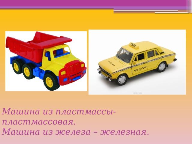 Машина из пластмассы- пластмассовая.  Машина из железа – железная.