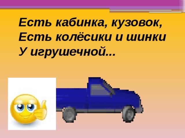Есть кабинка, кузовок, Есть колёсики и шинки У игрушечной...