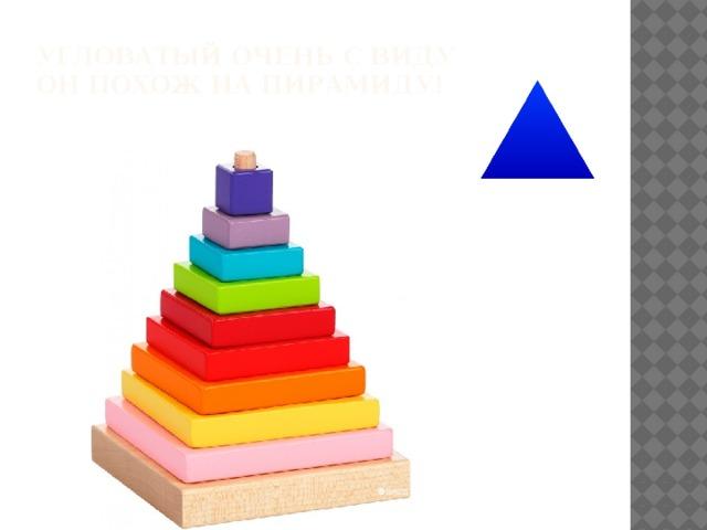 Угловатый очень с виду  Он похож на пирамиду!
