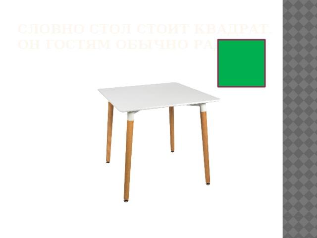 Словно стол стоит квадрат.  Он гостям обычно рад.