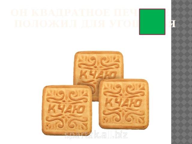 Он квадратное печенье  Положил для угощенья